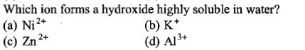 Which ion forms a hydroxide highly soluble in water? (a) Ni2+ (c) Zn2+ (b) K* (d) Al3+