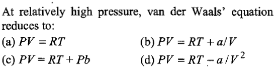 At relatively high pressure, van der Waals' equation reduces to (a) PV = RT (c) PV-RT+ Pb (b) PV = RT +a/V (d) PV=RT-a/V2