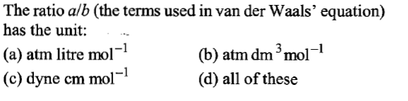 The ratio alb (the terms used in van der Waals' equation) has the unit: (a) atm litre mol (c) dyne cm mol