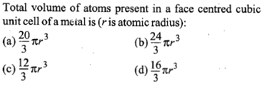 Total volume of atoms present in a face centred cubic unit cell of a metal is (ris atomic radius) 20m 3 (a) tr (b)/3 123 (d) Tr 163 Tr