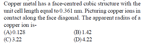 Copper metal has a face-centred cubic structure with the unit cell length equal to 0.361 nm. Picturing copper ions in long the face diagonal copper ion is- (A)0.128 (C) 3.22 (B)1.42 (D)4.22