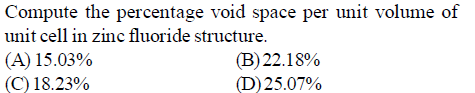 Compute the percentage void space per unit volume of unit cell in zinc fluoride structure. (A) 15.03% (C) 18.73% (B) 22.18% (D) 25.07%