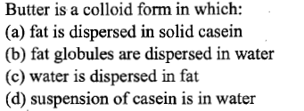 Butter is a colloid form in which: (a) fat is dispersed in solid casein (b) fat globules are dispersed in water (c) water is dispersed in fat (d) suspension of casein is in water