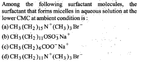 Among the following surfactant molecules, the surfactant that forims micelles in aqueous solution at the lower CMC at ambient condition is: (a) CH3 (CH2)1sN*(CH3)3 Br (b) CH3(CH2)1OS0j Na* (c) CH3 (CH2)6COO Na' (d) CH3 (CH2)N(CH3)3 Br