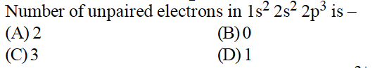 Number of unpaired electrons in 1s2 2s2 2p3 is (A)2 (C)3 (B)0 (D)1