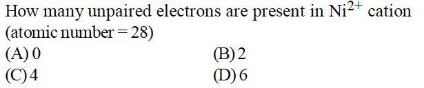 2+ How many unpaired electrons are present in Ni- cation (atomic number-28) (A)0 (C)4 (B)2 (D)6