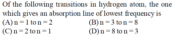 Of the following transitions in hydrogen atom, the one which gives an absorption line of lowest frequency is (A)n-1 ton-2 (C) n 2 to n =1 (B) n 3 to n = 8 (D) n = 8 to n = 3