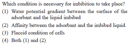 Which condition is necessary for imbibition to take place? (1) Water potential gradient between the surface of the adsorbant and the liquid imbibed etween the adsorbant an (3) Flaccid condition of cells (4) Both (1) and (2)