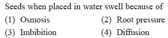 Seeds when placed in water swell because of (1) Osmosis 3) Imbibition (2) Root pressure (4) Diffusion