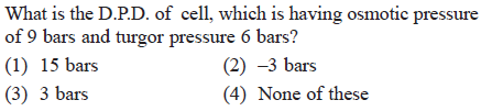 What is the D.P.D. of cell, which is having osmotic pressure of 9 bars and turgor pressure 6 bars? (1) 15 bars (3) 3 bars (2) -3 bars 4) None of these