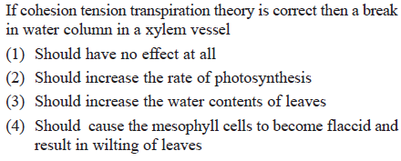 If cohesion tension transpiration theory is corect then a break in water column in a xylem vessel (1) Should have no effect at all (2) Should increase the rate of photosynthesis (3) Should increase the water contents of leaves (4) Should cause the mesophyll cells to become flaccid and result in wilting of leaves
