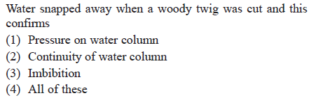 Water snapped away when a woody twig was cut and this confirms (1) Pressure on water column (2) Continuity of water column 3) Imbibition (4) All of these