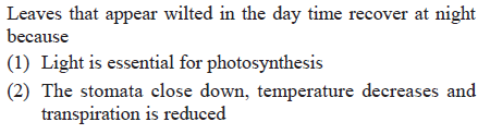Leaves that appear wilted in the day time recover at night because (1) Light is essential for photosynthesis (2) The stomata close down, temperature decreases and transpiration is reduced
