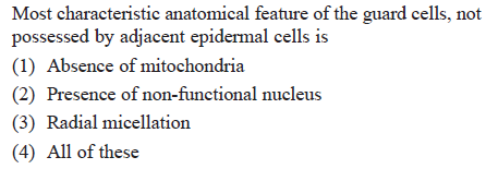Most characteristic anatomical feature of the guard cells, not possessed by adjacent epidermal cells is (1) Absence of mitochondria (2) Presence of non-functional nucleus (3) Radial micellation (4) All of these