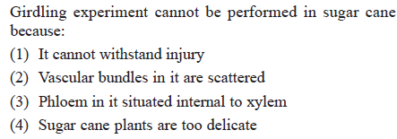 Girdling experiment cannot be performed in sugar cane because (1) It cannot withstand injury (2) Vascular bundles in it are scattered (3) Phloem in it situated internal to xylem 4) Sugar cane plants are too delicate