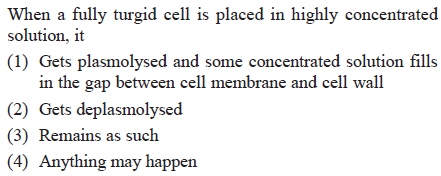When a fully turgid cell is placed in highly concentrated solution, it (1) Gets plasmolysed and some concentrated solution fills in the gap between cell membrane and cell wall (2) Gets deplasmolysed 3) Remains as such (4) Anything may happen
