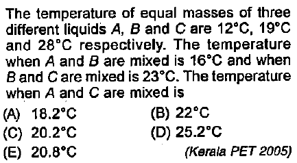 The temperature of equal masses of three different liquids A, B and C are 12°C, 19°0 and 28°C respectively. The temperature when A and B are mixed is 16°C and when Band Care mixed is 23°C. The temperature when A and C are mixed is (A) 18.2°C (C) 20.2°O (E) 20.8°O (B) 22 C (D) 25.2°C (Kerala PET 2005)