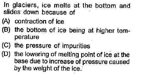 In glaciers, ice melts at the bottom and slides down because of (A) contraction of ice (B) the bottom of ice being at higher tem- perature (C) the pressure of impurities (D) the lowering of melting point of ice at the base due to increase of pressure caused by the weight of the ice