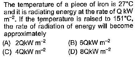The temperature of a piece of iron is 27°C and it is radiating energy at the rate of QkW m-2. If the temperature is raised to 151°C, the rate of radiation of energy will become approximately (A) 2QkW m-2 (C) 4QKW m2 (B) 6QkW m-2 (D) 8QkW m-2