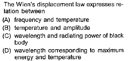 The Wien's displacement law expresses re- lation between (A) frequency and temperature (B) temperature and amplitude (C) wavelength and radiating power of black body (D) wavelength corresponding to maximum energy and temperature
