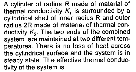 A cylinder of radius R made of material of thermal conductivity K, is surrounded by a cylindrical shell of inner radius R and outer radius 2R made of material of thermal con ductivity K2 The two ends of the combined system are maintained at two different tem- peratures. There is no loss of heat across the cylindrical surface and the system is in steady state. The effective thermal conduc- tivity of the system is