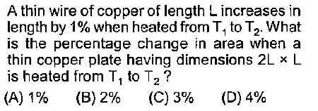 A thin wire of copper of length L increases in length by 1% when heated from T1 to T2. what is the percentage change in area when a thin copper plate having dimensions 2L x L is heated from T1 to T2? (A) 1% (B) 2% (C) 396 (D) 4%