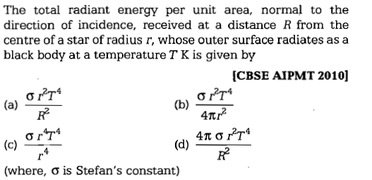 The total radiant energy per unit area, normal to the direction of incidence, received at a distance R from the centre of a star of radius r, whose outer surface radiates as a black body at a temperature T K is given by [CBSE AIPMT 2010] R2 (where, σ is Stefan's constant)