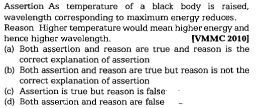 Assertion As temperature of a black body is raised, wavelength corresponding to maximum energy reduces. Reason Higher temperature would mean higher energy and hence higher wavelength. (a) Both assertion and reason are true and reason is the VMMC 2010] correct explanation of assertion (b) Both assertion and reason are true but reason is not the correct explanation of assertion (c) Assertion is true but reason is false (d) Both assertion and reason are false -