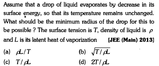 Assume that a drop of liquid evaporates by decrease in its surface energy, so that its temperature remains unchanged. What should be the minimum radius of the drop for this to be possible ? The surface tension is T, density of liquid is ρ and L is its latent heat of vaporization [JEE (Main) 2013] (a) L/T (c) TId (b) T/A (d) 2TId.