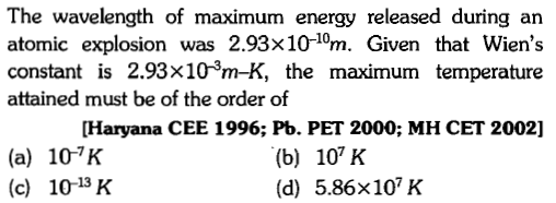 The wavelength of maximum energy released during an atomic explosion was 2.93×10-om. Given that Wien's constant is 2.93×10-3m-K, the maximum temperature attained must be of the order of Haryana CEE 1996; Pb. PET 2000; MH CET 2002] (a) 107K (c) 10-13 K (b) 10 K (d) 5.86x107K