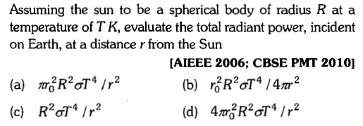 Assuming the sun to be a spherical body of radius R at a temperature of T K, evaluate the total radiant power, incident on Earth, at a distance r from the Sun AIEEE 2006; CBSE PMT 2010] (c) RTIr2
