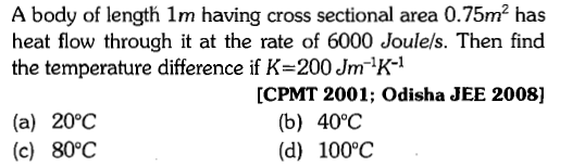 A body of length 1m having cross sectional area 0.75m2 has heat flow through it at the rate of 6000 Joulels. Then find the temperature difference if K-200 Jm1K- [CPMT 2001; Odisha JEE 2008] (a) 20°C (c) 80°C (b) 40℃ (d) 100°C