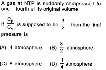 A gas at NTP is suddenly compressed to one fourth of its original volume Cp If c is supposed to be 2, then the final pressure is (A) 4 atmosphere (B) atmosphere 2 (C) 8 atmosphere (D) atmosphere