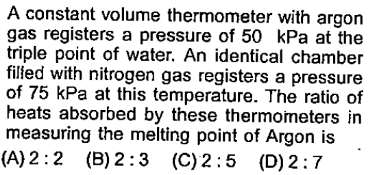 A constant volume thermometer with argon gas registers a pressure of 50 kPa at the triple point of water. An identical chamber filled with nitrogen gas registers a pressure of 75 kPa at this temperature. The ratio of heats absorbed by these thermometers measuring the melting point of Argon is (A)2:2 (B) 2:3 (C)2:5 (D)2:7 in