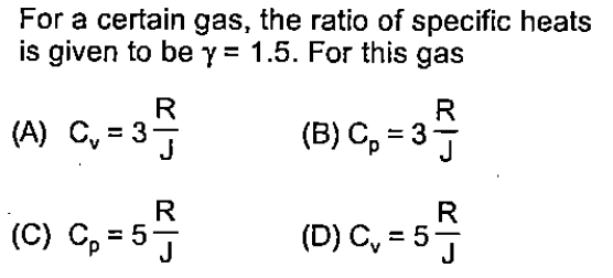 For a certain gas, the ratio of specific heats is given to be γ= 1.5. For this gas (A) Cv = 3J (B) Cp 3