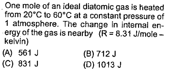 One mole of an ideal diatomic gas is heated from 20°C to 60°C at a constant pressure of 1 atmosphere. The change in internal en- ergy of the gas is nearby (R 8.31 Jlmole- kelvin) (A) 561 J (C) 831 J (B) 712 J (D) 1013.J