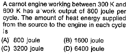 A carnot engine working between 300 K and 600 K has a work output of 800 joule per cycle. The amount of heat energy supplied from the source to the engine in each cycle is (B) 1600 joule (A) 800 joule (C) 3200 joule D) 6400 joule