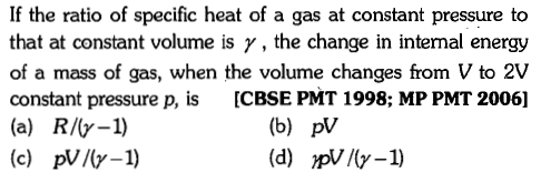 If the ratio of specific heat of a gas at constant pressure to that at constant volume is γ , the change in intemal energy of a mass of gas, when the volume changes from V to 2V constant pressure p, is ICBSE PMT 1998; MP PMT 2006] (a) R/y-1) (e) pVl-1) (b) pV