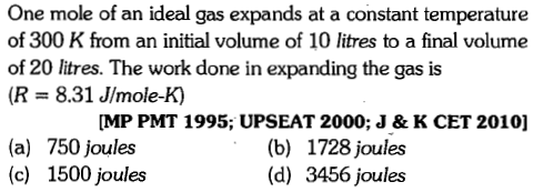 One mole of an ideal gas expands at a constant temperature of 300 K from an initial volume of 10 litres to a final volume of 20 litres. The work done in expanding the gas is (R 8.31 JImole-K) MP PMT 1995; UPSEAT 2000; J & K CET 2010] (a) 750 joules (c) 1500 joules (b) 1728 joules (d) 3456 joules