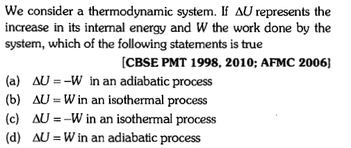 We consider a thermodynamic system. If AU represents the increase in its internal energy and W the work done by the system, which of the following statements is true CBSE PMT 1998. 2010; AFMC 2006] (a) (b) (c) (d) ΔU =-W in an adiabatic process M-Win an isothermal process AU-Win an isothermal process ΔU Win an adiabatic process
