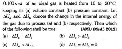 0.100mol of an ideal gas is heated from 10 to 20°C keeping its (a) volume constant (b) pressure constant. Let e C the gas due to process (a) and (b) respectively. Then which of the following shall be true [AMU (Med.) 2012]