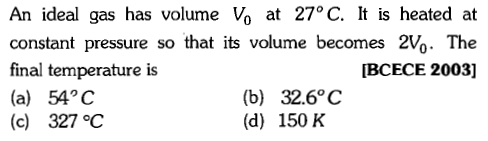 An ideal gas has volume Vo at 27°C. It is heated at constant pressure so that its volume becomes 2V%. The final temperature is (a) 54°C (c) 327℃ [BCECE 2003] (b) 32.6°C (d) 150 K