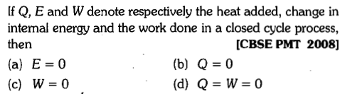 If Q, E and W denote respectively the heat added, change in intemal energy and the work done in a closed cycle process, then (a) E=0 (c) W=0 [CBSE PMT 2008] (b) Q=0 (d) Q=W=0