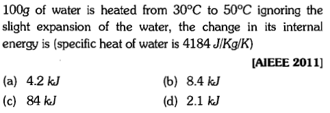 100g of water is heated from 30°C to 50°C ignoring the slight expansion of the water, the change in its internal energy is (specific heat of water is 4184 JIKg/K) AIEEE 2011] (a) 4.2 kJ (c) 84 kJ (b) 8.4 kJ (d) 2.1 kJ