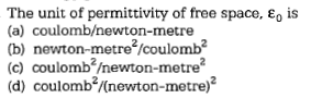 The unit of permittivity of free space, eo is (a) coulomb/newton-metre (b) newton-metre2/coulomb (c) coulomb2newton-metre (d) coulomb2Knewton-metre)