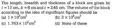 The length, breadth and thickness of a block are given by 1 = 12 an, b 6 cm and t = 2.45 cm. The volume of the block according to the idea of significant figures should be (a) 1 x10cm (c) 1.763× 102cm? (b) 2 x10cm (d) None of these