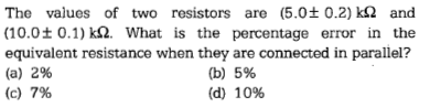 The values of two resistors are (5.0±0.2)kS2 and (10.0±0.1) kS2. What is the percentage error in the equivalent resistance when they are connected in parallel? (a) 2% (c) 7% (b) (d) 5% 10%