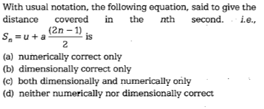 With usual notation, the following equation, said to give the distance covered in the nth second. .e., Sn = u + a (2n-1 (a) numerically correct only (b) dimensionally correct only (c) both dimensionally and numerically orily (d) neither numerically nor dimensionally correct is 2