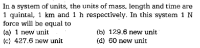 In a system of units, the units of mass, length and time are 1 quintal, 1 km and 1 h respectively. In this system 1 N force will be equal to (a) 1 new unit (c) 427.6 new unit (b) 129.6 new unit (d) 60 new unit