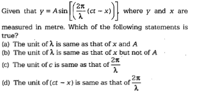 2π Given that y = Asin | |--(ct-x) | | where y and x are measured in metre. Which of the following statements is true? (a) The unit of λ is same as that of x and A (b) The unit of a is same as that of x but not of A 2π (c) The unit of c is same as that of 2π (d) The unit of (ct-x) is same as that of
